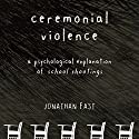 Ceremonial Violence: Understanding Columbine and Other School Rampage Shootings Audiobook by Jonathan Fast Narrated by Joe Caron