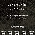 Ceremonial Violence: Understanding Columbine and Other School Rampage Shootings | Jonathan Fast