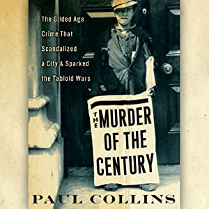 The Murder of the Century: The Gilded Age Crime That Scandalized a City & Sparked the Tabloid Wars | [Paul Collins]