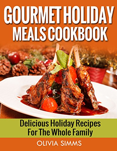 Gourmet Holiday Meals Cookbook Delicious Holiday Recipes For The Whole Family by Olivia Simms