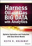 Harness Oil and Gas Big Data with Analytics: Optimize Exploration and Production with Data Driven Models (Wiley and SAS Business Series)