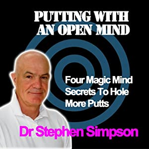 Putting with an Open Mind: Four Magic Mind Secrets | [Stephen Simpson]
