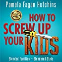 How To Screw Up Your Kids: Blended Families, Blendered Style Audiobook by Pamela Fagan Hutchins Narrated by Sandy Weaver Carman