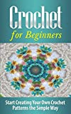CROCHET for Beginners: Start Creating Your Own Crochet Patterns the Simple Way - Crochet for Beginners/Crochet Patterns (Crochet Patterns, Crochet, Crochet ... Crochet Stitches, Crochet in One Day)