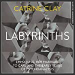 Labyrinths: Emma Jung, Her Marriage to Carl and the Early Years of Psychoanalysis | Catrine Clay