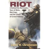Riot: A Behind-The-Barricades Tour of Mobs, Riot Cops, and the Chaos of Crowd Violence ~ Loren W. Christensen