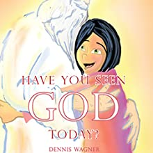 Have You Seen God Today? (       UNABRIDGED) by Dennis Wagner Narrated by Gilley Aguilar