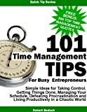 101 Time Management Tips for Busy Entrepreneurs:  Simple Ideas for Taking Control, Getting Things Done, Managing Your Schedule, Defeating Procrastination ... in a Chaotic World (Quick Tips Series)