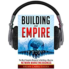 Building an Empire: The Most Complete Blueprint to Building a Massive Network Marketing Business Audiobook by Brian Carruthers Narrated by Brian Carruthers