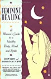 Feminine Healing: A Woman's Guide to a Healthy Body, Mind, and Spirit
