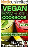 Vegan Raw Food Cookbook Part 2: More Mouth-Watering and Nutritious Recipes for Body & Mind Wellness (Raw Foods, Alkaline, Paleo, Vegan, Anti Inflammatory Diet)