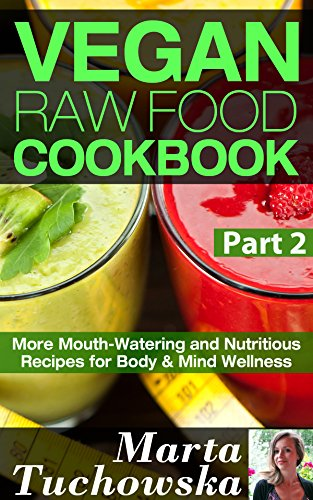 Vegan Raw Food Cookbook Part 2: More Mouth-Watering and Nutritious Recipes for Body & Mind Wellness (Raw Foods, Alkaline, Paleo, Vegan, Anti Inflammatory Diet) by Marta Tuchowska