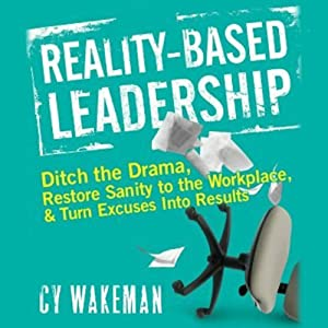 Reality Based Leadership: Ditch the Drama, Restore Sanity to the Workplace, and Turn Excuses into Results | [Cy Wakeman]