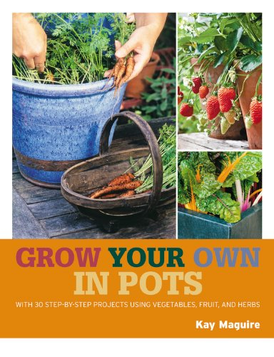 Grow Your Own in Pots: With 30 Step-By-Step Projects Using Vegetables, Fruits, and Herbs