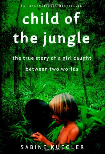 Child of the Jungle: The True Story of a Girl Caught Between Two Worlds, Kuegler, Sabine