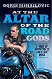 Boris Mihailovic At the Altar of the Road Gods: Stories of motorcycles and other drugs