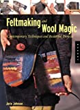 Feltmaking and Wool Magic: Contemporary Techniques and Beautiful Projects