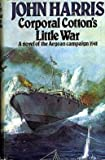 Corporal Cotton's little war: A novel of the Aegean campaign, 1941 (0091362504) by Harris, John