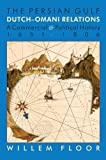M. Willem Floor The Persian Gulf: Dutch-Omani Relation, a Commercial and Political History 1651-1806