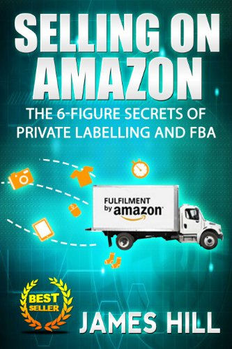 Selling on Amazon: The 6-Figure Secrets of Private Labeling and FBA (Selling on Amazon, Physical Products) (Selling on Amazon, Physical Products, Private Labelling, FBA)