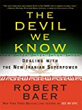 The Devil We Know: Dealing with the New Iranian Superpower (Thorndike Nonfiction) (141041163X) by Baer, Robert