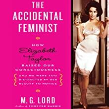 The Accidental Feminist: How Elizabeth Taylor Raised Our Consciousness and We Were Too Distracted by Her Beauty to Notice (       UNABRIDGED) by M. G. Lord Narrated by Marisa Vitali