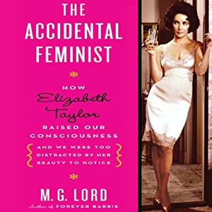 The Accidental Feminist: How Elizabeth Taylor Raised Our Consciousness and We Were Too Distracted by Her Beauty to Notice | [M. G. Lord]