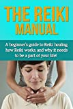 The Reiki Manual: A beginners guide to Reiki healing, how Reiki works, and why it needs to be a part of your life!