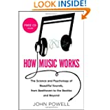 How Music Works: The Science and Psychology of Beautiful Sounds, from Beethoven to the Beatles and Beyond by John Powell