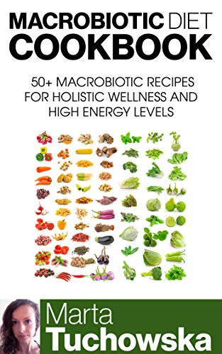 Macrobiotic Diet Cookbook: 50+ Macrobiotic Recipes for Holistic Wellness and High Energy Levels (Macrobiotic Diet, Macrobiotic Lifestyle, Healthy Eating Book 1) by Marta Tuchowska, Macrobiotic Diet