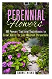 Perennial Flowers: 10 Proven Tips and Techniques to Grow, Care For and Harvest Perennials (Gardening and Landscaping)
