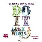 Do It Like a Woman (       ungekürzt) von Caroline Criado-Perez Gesprochen von: Caroline Criado-Perez