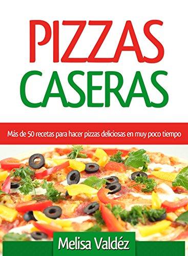 Pizzas Caseras: Más de 50 recetas para hacer pizzas deliciosas en muy poco tiempo (Spanish Edition) by Melisa Valdéz