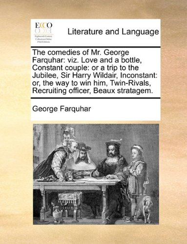 The comedies of Mr. George Farquhar: viz. Love and a bottle, Constant couple: or a trip to the Jubilee, Sir Harry Wildair, Inconstant: or, the way to ... Recruiting officer, Beaux stratagem.