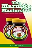 P.J. Weaver The Marmite Masterchef: 30 Amazing, Easy to Cook Marmite Recipes
