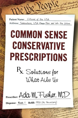 Common Sense Conservative Prescriptions: Solutions For What Ails Us