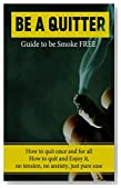 Be A Quitter! Guide to be Smoke Free: How to quit once and for all. No tension, No anxiety, Just Pure Ease