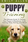 Puppy Training: The Ultimate Guide To Training Your Puppy In Obedience, Crate Training, Potty Training, And More! (Dog Training, Crate Training, Potty Training)