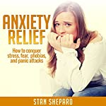 Anxiety Relief: How to Conquer Stress, Fear, Phobias, and Panic Attacks   Stan Shepard