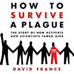 How to Survive a Plague: The Story of How Activists and Scientists Tamed AIDS | David France