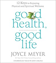 Good Health, Good Life: 12 Keys to Enjoying Physical and Spiritual Wellness (       UNABRIDGED) by Joyce Meyer Narrated by Jodi Carlisle