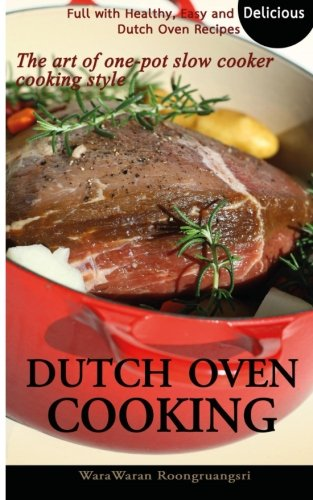 Dutch Oven Cooking: Full with Healthy, Easy and Delicious Dutch Oven Recipes, The art of one-pot slow cooker cooking style by WaraWaran Roongruangsri