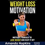 Weight Loss Motivation: Motivate Yourself to Lose Weight and Keep It Off: Lose Weight and Stay Fit, Book 1 | Amanda Hopkins