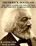 THE MOST COMPLETE COLLECTION OF WRITTEN WORKS & SPEECHES BY FREDERICK DOUGLASS [Newly Illustrated]