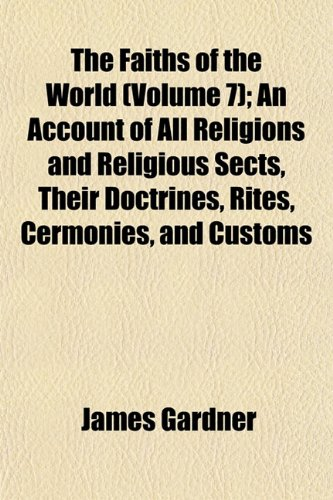The Faiths of the World (Volume 7); An Account of All Religions and Religious Sects, Their Doctrines, Rites, Cermonies, and Customs