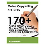 Online Copywriting Secrets: 170+ Quick Tips For Making ALL Your Web Sales Copy More Compelling, Convincing and Responsive ~ Robert Boduch