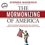 The Mormonizing of America: How the Mormon Religion Became a Dominant Force in Politics, Entertainment, and Pop Culture | Stephen Mansfield