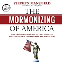 The Mormonizing of America: How the Mormon Religion Became a Dominant Force in Politics, Entertainment, and Pop Culture (       UNABRIDGED) by Stephen Mansfield Narrated by John McLain