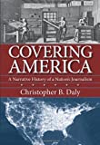 Covering America: A Narrative History of a Nations Journalism