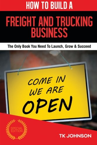 How To Build A Freight and Trucking Business: The Only Book You Need To Launch, Grow & Succeed PDF